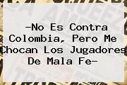?No Es Contra Colombia, Pero Me Chocan Los Jugadores De Mala Fe?