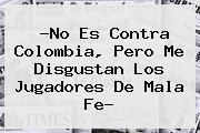 ?No Es Contra Colombia, Pero Me Disgustan Los Jugadores De Mala Fe?