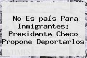 No Es <b>país</b> Para Inmigrantes: Presidente Checo Propone Deportarlos
