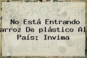 No Está Entrando <b>arroz</b> De <b>plástico</b> Al País: Invima