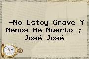 ?No Estoy Grave Y Menos He Muerto?: <b>José José</b>