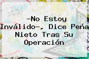 ?No Estoy Inválido?, Dice <b>Peña Nieto</b> Tras Su Operación