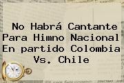 No Habrá Cantante Para Himno Nacional En <b>partido Colombia</b> Vs. Chile