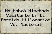 No Habrá Hinchada Visitante En El Partido <b>Millonarios Vs</b>. <b>Nacional</b>