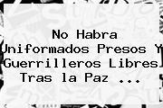 No Habra Uniformados Presos Y Guerrilleros Libres Tras <b>la Paz</b> <b>...</b>