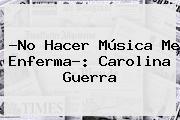 ?No Hacer Música Me Enferma?: <b>Carolina Guerra</b>