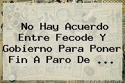 No Hay Acuerdo Entre <b>Fecode</b> Y Gobierno Para Poner Fin A Paro De <b>...</b>