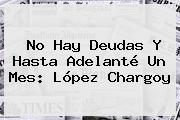 No Hay Deudas Y Hasta Adelanté Un Mes: López Chargoy