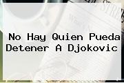 No Hay Quien Pueda Detener A <b>Djokovic</b>