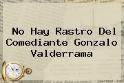 No Hay Rastro Del Comediante <b>Gonzalo Valderrama</b>
