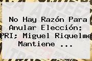 No Hay Razón Para Anular Elección: PRI; Miguel <b>Riquelme</b> Mantiene ...
