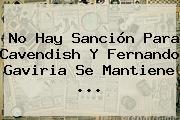 No Hay Sanción Para <b>Cavendish</b> Y Fernando Gaviria Se Mantiene ...