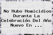 No Hubo Homicidios Durante La Celebración Del <b>Año Nuevo</b> En <b>...</b>