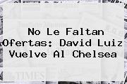 No Le Faltan Ofertas: <b>David Luiz</b> Vuelve Al Chelsea