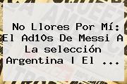 No Llores Por Mí: El Ad10s De <b>Messi</b> A La <b>selección Argentina</b> | El ...