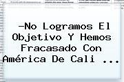 ?No Logramos El Objetivo Y Hemos Fracasado Con <b>América De Cali</b> <b>...</b>