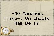 ?<b>No Manches</b>, <b>Frida</b>?, Un Chiste Más De TV