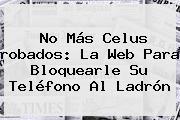 <b>No Más</b> Celus <b>robados</b>: La Web Para Bloquearle Su Teléfono Al Ladrón