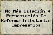 No Más Dilación A Presentación De Reforma Tributaria: Empresarios