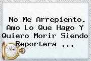 No Me Arrepiento, Amo Lo Que Hago Y Quiero Morir Siendo Reportera <b>...</b>