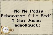 ?No Me Podía Embarazar Y Le Pedí A <b>San Judas Tadeo</b>&quot;