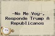 ?No Me Voy?, Responde <b>Trump</b> A Republicanos