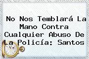 No Nos Temblará La Mano Contra Cualquier Abuso De La Policía: Santos
