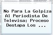 No Para La Golpiza Al Periodista De <b>Televisa</b>: Proceso Destapa Los <b>...</b>