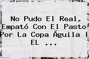No Pudo El Real, Empató Con El Pasto Por La <b>Copa Águila</b>   EL <b>...</b>