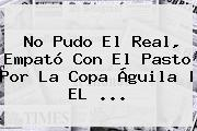 No Pudo El Real, Empató Con El Pasto Por La <b>Copa Águila</b> | EL <b>...</b>