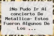 ¿No Pudo Ir Al <b>concierto</b> De <b>Metallica</b>? Estos Fueron Algunos De Los ...