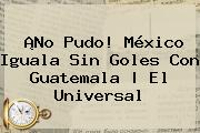 ¡No Pudo! <b>México</b> Iguala Sin Goles Con Guatemala | El Universal
