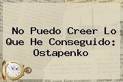 No Puedo Creer Lo Que He Conseguido: <b>Ostapenko</b>