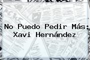 No Puedo Pedir Más: <b>Xavi Hernández</b>