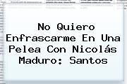 No Quiero Enfrascarme En Una Pelea Con <b>Nicolás Maduro</b>: Santos