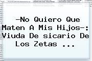 ?No Quiero Que Maten A Mis Hijos?: Viuda De <b>sicario</b> De Los Zetas <b>...</b>