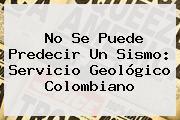 No Se Puede Predecir Un <b>sismo</b>: Servicio Geológico Colombiano