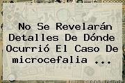 No Se Revelarán Detalles De Dónde Ocurrió El Caso De <b>microcefalia</b> <b>...</b>