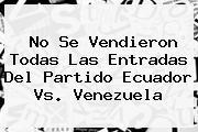 No Se Vendieron Todas Las Entradas Del Partido <b>Ecuador Vs. Venezuela</b>