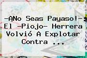 ?¡No Seas Payaso!?: El ?<b>Piojo</b>? <b>Herrera</b> Volvió A Explotar Contra <b>...</b>