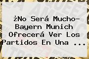 ¿No Será Mucho? <b>Bayern Munich</b> Ofrecerá Ver Los Partidos En Una ...
