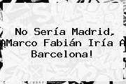 No Sería Madrid, ¡<b>Marco Fabián</b> Iría A Barcelona!