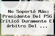 No Soportó Más: Presidente Del <b>PSG</b> Criticó Duramente El árbitro Del ...