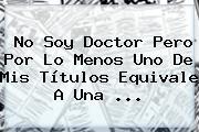 No Soy Doctor Pero Por Lo Menos Uno De Mis Títulos Equivale A Una ...