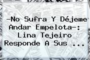 ?No Sufra Y Déjeme Andar Empelota?: <b>Lina Tejeiro</b> Responde A Sus ...