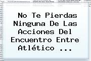 No Te Pierdas Ninguna De Las Acciones Del Encuentro Entre Atlético ...