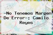 ?No Tenemos Margen De Error?: Camilo Reyes
