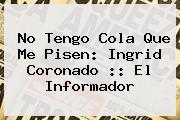 No Tengo Cola Que Me Pisen: <b>Ingrid Coronado</b> :: El Informador