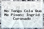 No Tengo Cola Que Me Pisen: <b>Ingrid Coronado</b>