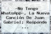 ?No Tengo WhatsApp?, La Nueva Canción De <b>Juan Gabriel</b>; Responde ...